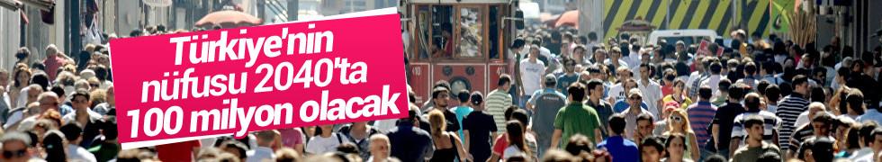 Türkiye'nin nüfusu 2040'ta 100 milyon olacak