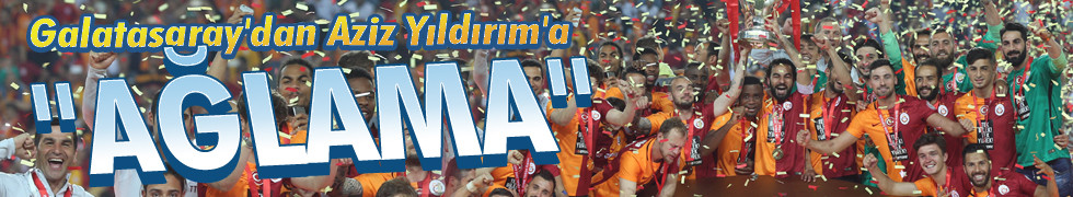 Galatasaray'dan Aziz Yıldırım'a: Ağlama!