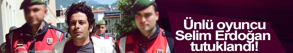 Ünlü oyuncu Selim Erdoğan tutuklandı!