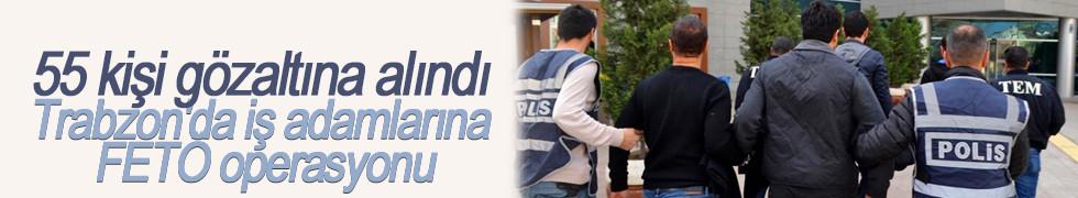 Trabzon'da iş adamlarına FETÖ operasyonu: 55 gözaltı