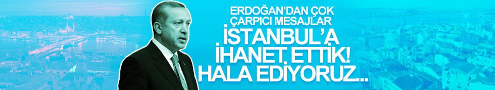 Cumhurbaşkanı Erdoğan: İstanbul'a ihanet ettik!