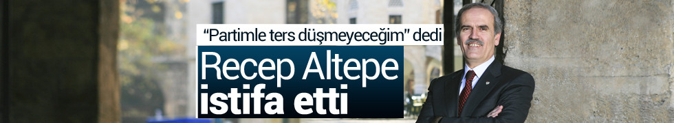 Recep Altepe istifa etti